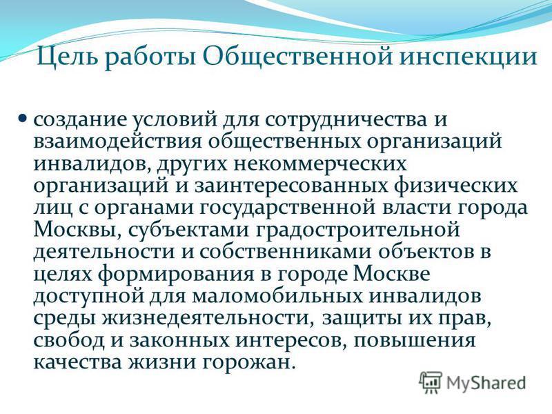Цель работы Общественной инспекции создание условий для сотрудничества и взаимодействия общественных организаций инвалидов, других некоммерческих организаций и заинтересованных физических лиц с органами государственной власти города Москвы, субъектам