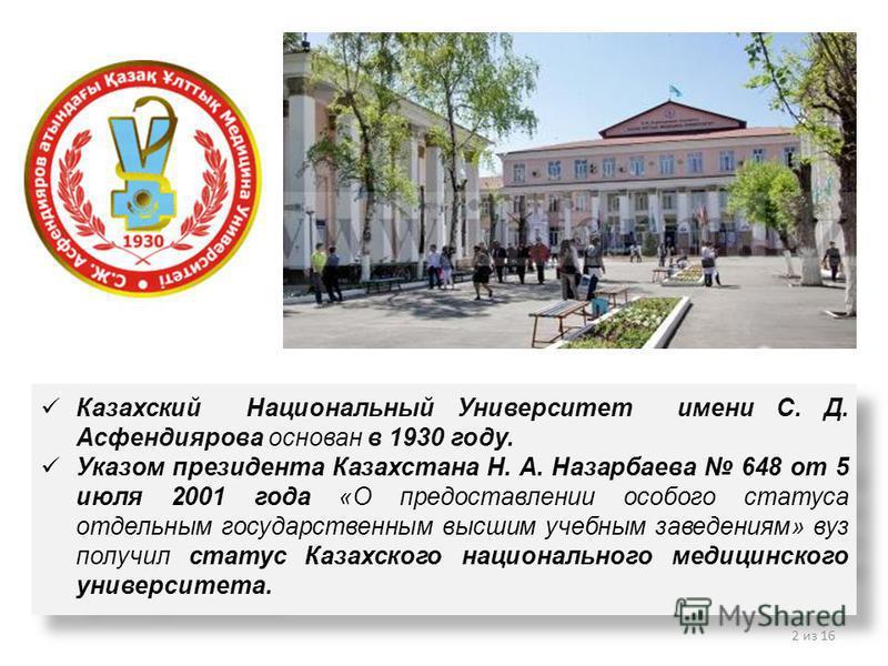 Казахский Национальный Университет имени С. Д. Асфендиярова основан в 1930 году. Указом президента Казахстана Н. А. Назарбаева 648 от 5 июля 2001 года «О предоставлении особого статуса отдельным государственным высшим учебным заведениям» вуз получил