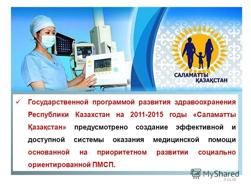 Государственной программой развития здравоохранения Республики Казахстан на 2011-2015 годы «Саламатты Қазақстан» предусмотрено создание эффективной и доступной системы оказания медицинской помощи основанной на приоритетном развитии социально ориентир