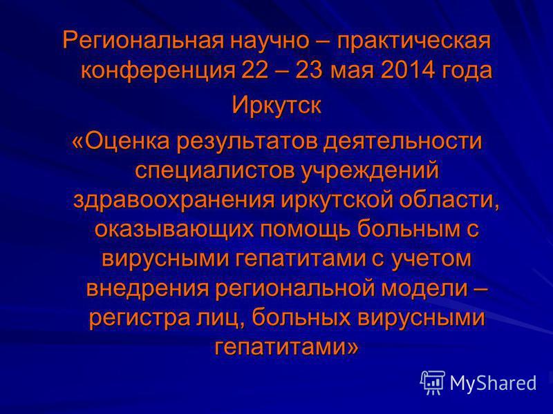 Региональная научно – практическая конференция 22 – 23 мая 2014 года Иркутск «Оценка результатов деятельности специалистов учреждений здравоохранения иркутской области, оказывающих помощь больным с вирусными гепатитами с учетом внедрения региональной
