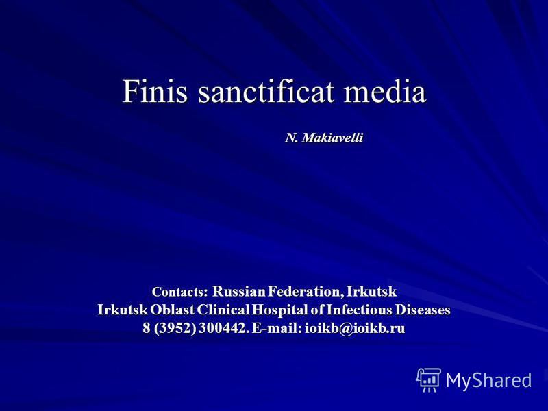 Finis sanctificat media N. Makiavelli Соntacts : Russian Federation, Irkutsk Irkutsk Oblast Clinical Hospital of Infectious Diseases 8 (3952) 300442. E-mail: ioikb@ioikb.ru