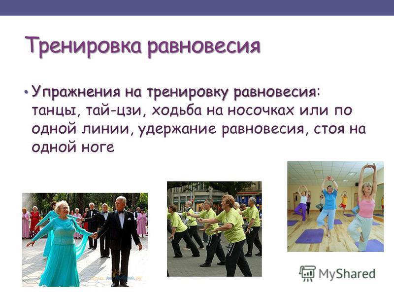 Тренировка равновесия Упражнения на тренировку равновесия Упражнения на тренировку равновесия: танцы, тай-цзи, ходьба на носочках или по одной линии, удержание равновесия, стоя на одной ноге