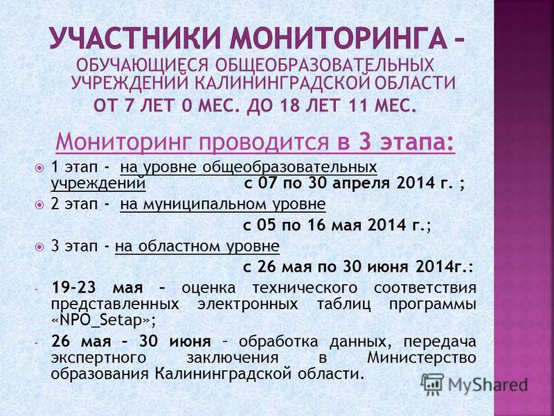 ОБУЧАЮЩИЕСЯ ОБЩЕОБРАЗОВАТЕЛЬНЫХ УЧРЕЖДЕНИЙ КАЛИНИНГРАДСКОЙ ОБЛАСТИ ОТ 7 ЛЕТ 0 МЕС. ДО 18 ЛЕТ 11 МЕС. Мониторинг проводится в 3 этапа: 1 этап - на уровне общеобразовательных учреждений с 07 по 30 апреля 2014 г. ; 2 этап - на муниципальном уровне с 05