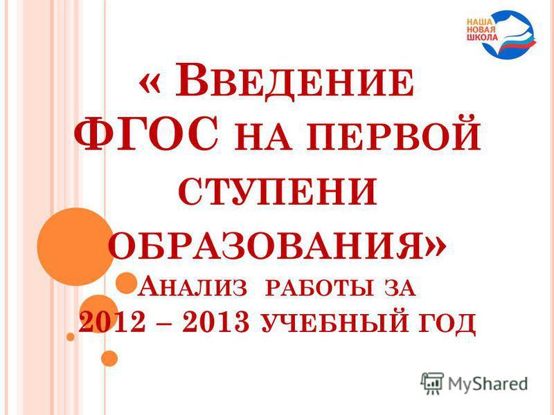 « В ВЕДЕНИЕ ФГОС НА ПЕРВОЙ СТУПЕНИ ОБРАЗОВАНИЯ » А НАЛИЗ РАБОТЫ ЗА 2012 – 2013 УЧЕБНЫЙ ГОД
