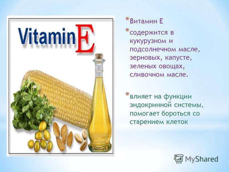 * Витамин Е * содержится в кукурузном и подсолнечном масле, зерновых, капусте, зеленых овощах, сливочном масле. * влияет на функции эндокринной системы, помогает бороться со старением клеток