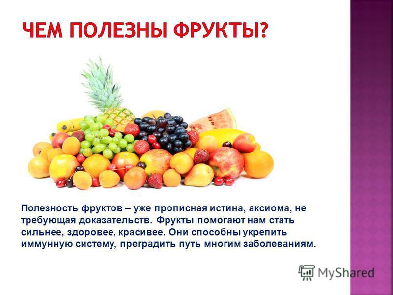 Полезность фруктов – уже прописная истина, аксиома, не требующая доказательств. Фрукты помогают нам стать сильнее, здоровее, красивее. Они способны укрепить иммунную систему, преградить путь многим заболеваниям.