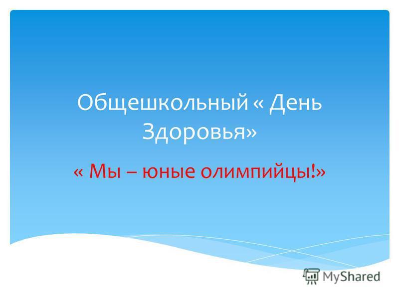 Общешкольный « День Здоровья» « Мы – юные олимпийцы!»