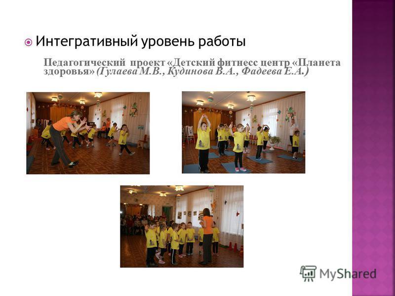 Интегративный уровень работы Педагогический проект «Детский фитнесс центр «Планета здоровья» (Гулаева М.В., Кудинова В.А., Фадеева Е.А.)