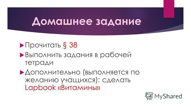Домашнее задание Прочитать § 38 Выполнить задания в рабочей тетради Дополнительно (выполняется по желанию учащихся): сделать Lapbook «Витамины»