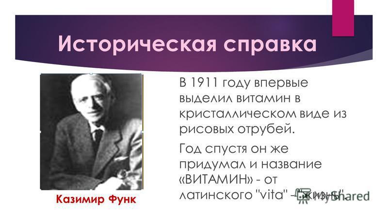 Историческая справка В 1911 году впервые выделил витамин в кристаллическом виде из рисовых отрубей. Год спустя он же придумал и название «ВИТАМИН» - от латинского vita - жизнь. Казимир Функ
