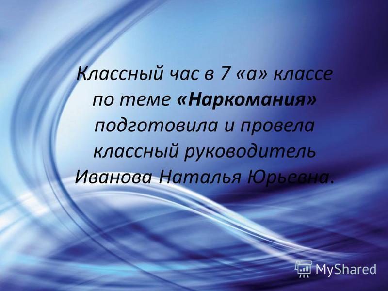 Классный час в 7 «а» классе по теме «Наркомания» подготовила и провела классный руководитель Иванова Наталья Юрьевна.