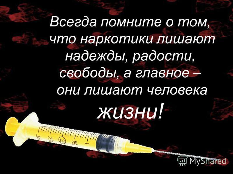 Всегда помните о том, что наркотики лишают надежды, радости, свободы, а главное – они лишают человека жизни!