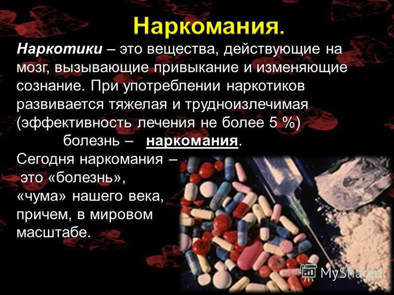 Наркотики – это вещества, действующие на мозг, вызывающие привыкание и изменяющие сознание. При употреблении наркотиков развивается тяжелая и трудноизлечимая (эффективность лечения не более 5 %) болезнь – наркомания. Сегодня наркомания – это «болезнь