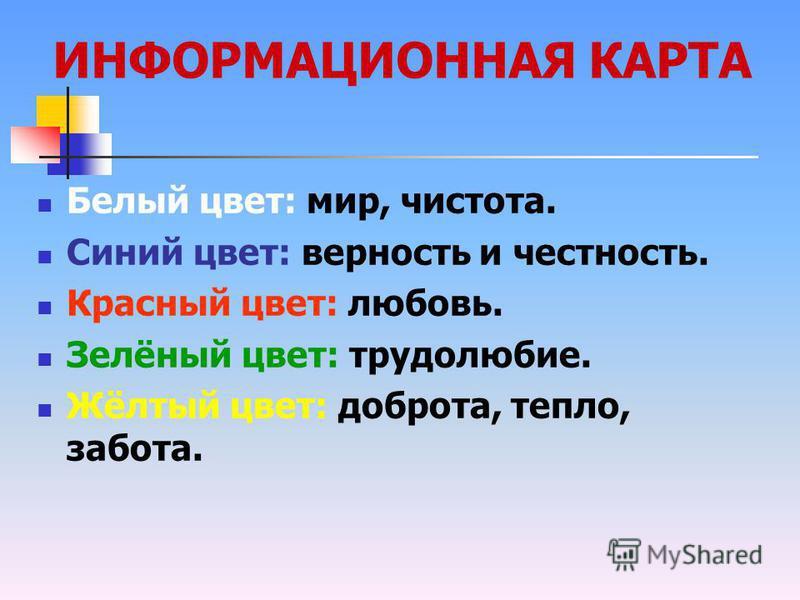 ИНФОРМАЦИОННАЯ КАРТА Белый цвет: мир, чистота. Синий цвет: верность и честность. Красный цвет: любовь. Зелёный цвет: трудолюбие. Жёлтый цвет: доброта, тепло, забота.