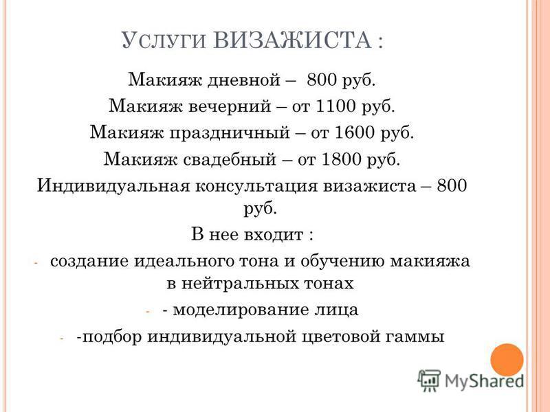 У СЛУГИ ВИЗАЖИСТА : Макияж дневной – 800 руб. Макияж вечерний – от 1100 руб. Макияж праздничный – от 1600 руб. Макияж свадебный – от 1800 руб. Индивидуальная консультация визажиста – 800 руб. В нее входит : - создание идеального тона и обучению макия