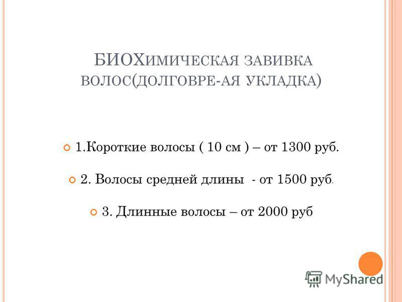 БИОХ ИМИЧЕСКАЯ ЗАВИВКА ВОЛОС ( ДОЛГОВРЕ - АЯ УКЛАДКА ) 1. Короткие волосы ( 10 см ) – от 1300 руб. 2. Волосы средней длины - от 1500 руб. 3. Длинные волосы – от 2000 руб