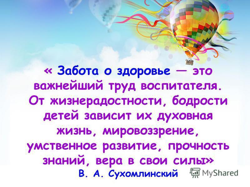 « Забота о здоровье это важнейший труд воспитателя. От жизнерадостности, бодрости детей зависит их духовная жизнь, мировоззрение, умственное развитие, прочность знаний, вера в свои силы» В. А. Сухомлинский