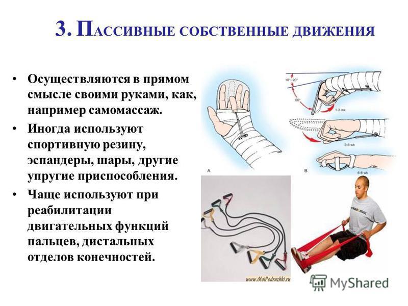 3. П АССИВНЫЕ СОБСТВЕННЫЕ ДВИЖЕНИЯ Осуществляются в прямом смысле своими руками, как, например самомассаж. Иногда используют спортивную резину, эспандеры, шары, другие упругие приспособления. Чаще используют при реабилитации двигательных функций паль