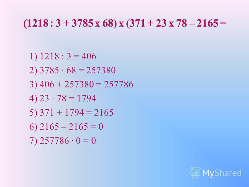 (1218 : 3 + 3785 x 68) x (371 + 23 x 78 – 2165 = 1) 1218 : 3 = 406 2) 3785 · 68 = 257380 3) 406 + 257380 = 257786 4) 23 · 78 = 1794 5) 371 + 1794 = 2165 6) 2165 – 2165 = 0 7) 257786 · 0 = 0