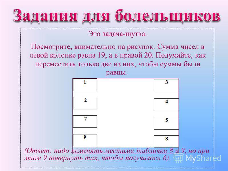 Это задача-шутка. Посмотрите, внимательно на рисунок. Сумма чисел в левой колонке равна 19, а в правой 20. Подумайте, как переместить только две из них, чтобы суммы были равны. (Ответ: надо поменять местами таблички 8 и 9, но при этом 9 повернуть так