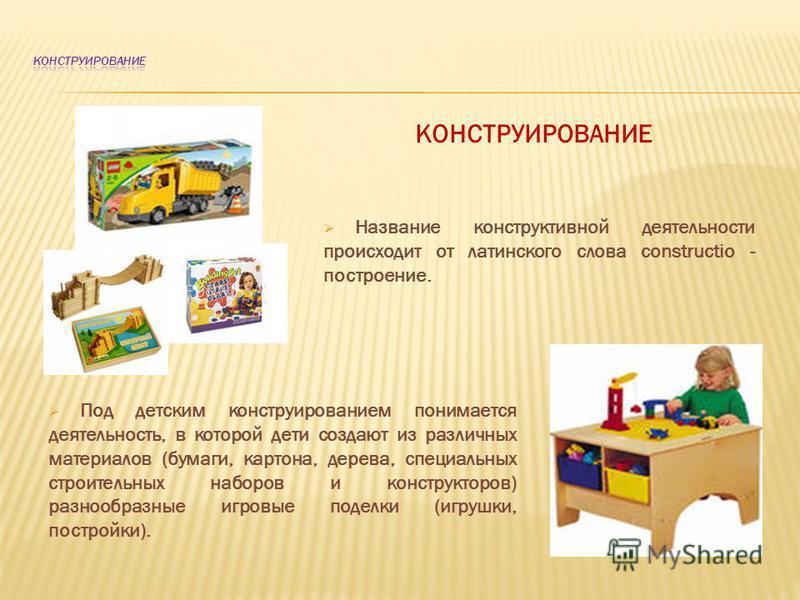 КОНСТРУИРОВАНИЕ Название конструктивной деятельности происходит от латинского слова constructio - построение. Под детским конструированием понимается деятельность, в которой дети создают из различных материалов (бумаги, картона, дерева, специальных с