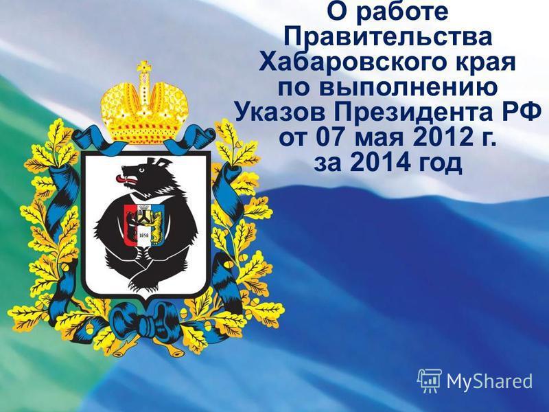 О работе Правительства Хабаровского края по выполнению Указов Президента РФ от 07 мая 2012 г. за 2014 год
