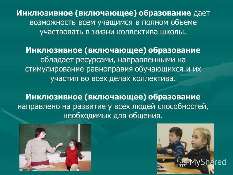 Инклюзивное (включающее) образование дает возможность всем учащимся в полном объеме участвовать в жизни коллектива школы. Инклюзивное (включающее) образование обладает ресурсами, направленными на стимулирование равноправия обучающихся и их участия во