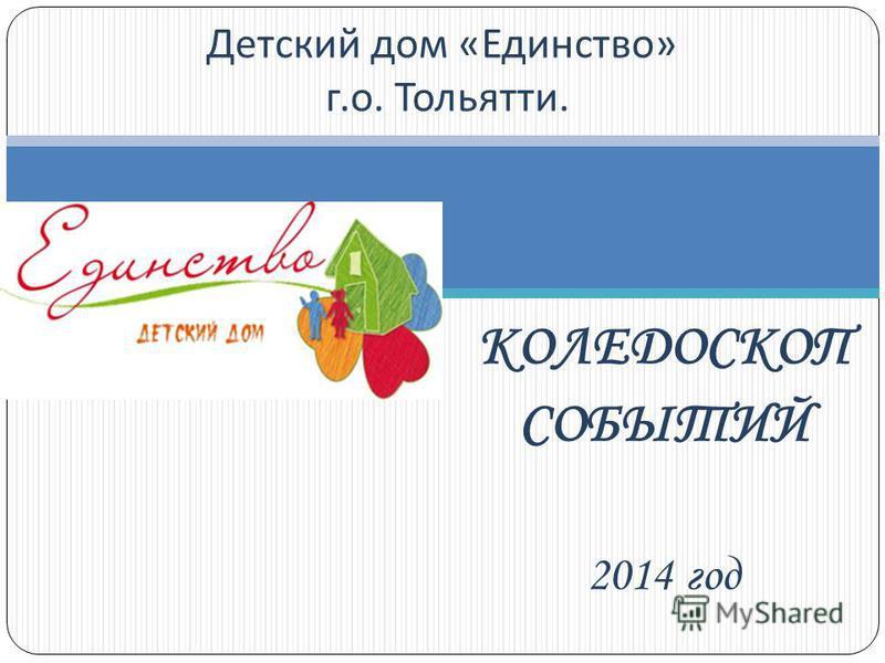 КОЛЕДОСКОП СОБЫТИЙ 2014 год Детский дом « Единство » г. о. Тольятти.