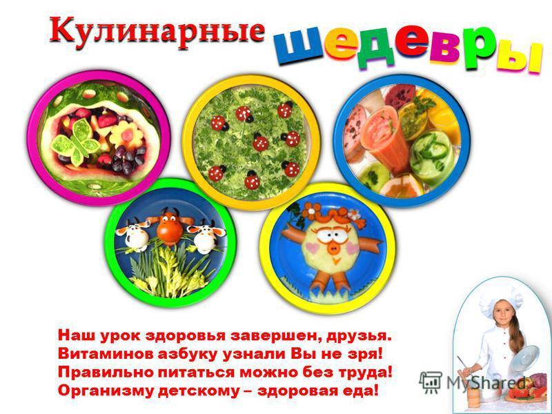 Кулинарныедееш р в ы Наш урок здоровья завершен, друзья. Витаминов азбуку узнали Вы не зря! Правильно питаться можно без труда! Организму детскому – здоровая еда!