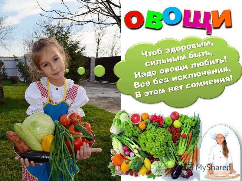 во Чтоб здоровым, сильным быть, Надо овощи любить! Все без исключения, В этом нет сомнения!