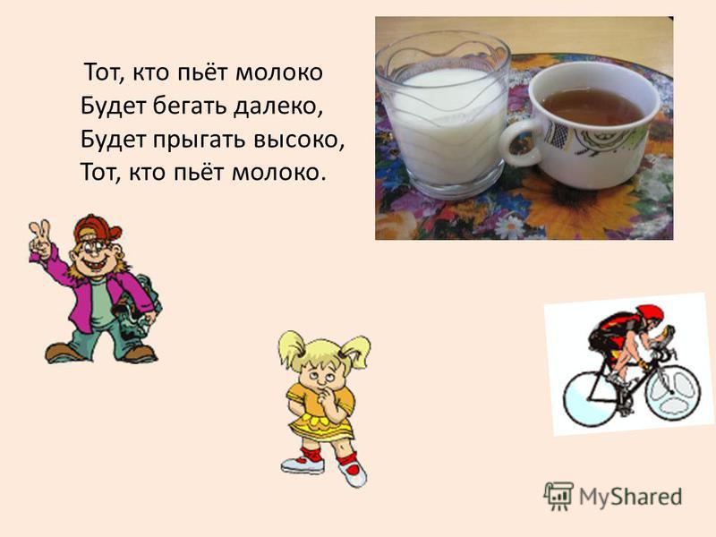 Тот, кто пьёт молоко Будет бегать далеко, Будет прыгать высоко, Тот, кто пьёт молоко.