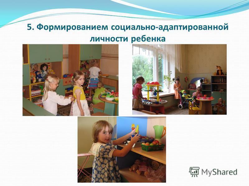 5. Формированием социально-адаптированной личности ребенка