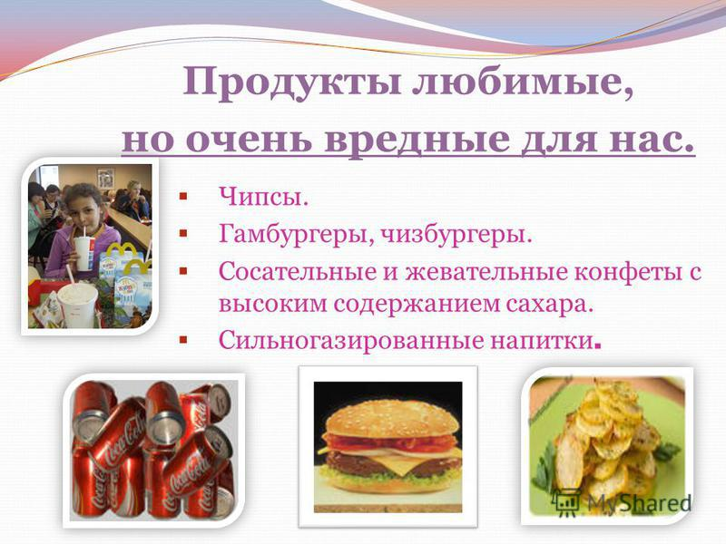 Чипсы. Гамбургеры, чизбургеры. Сосательные и жевательные конфеты с высоким содержанием сахара. Сильногазированные напитки. Продукты любимые, но очень вредные для нас.