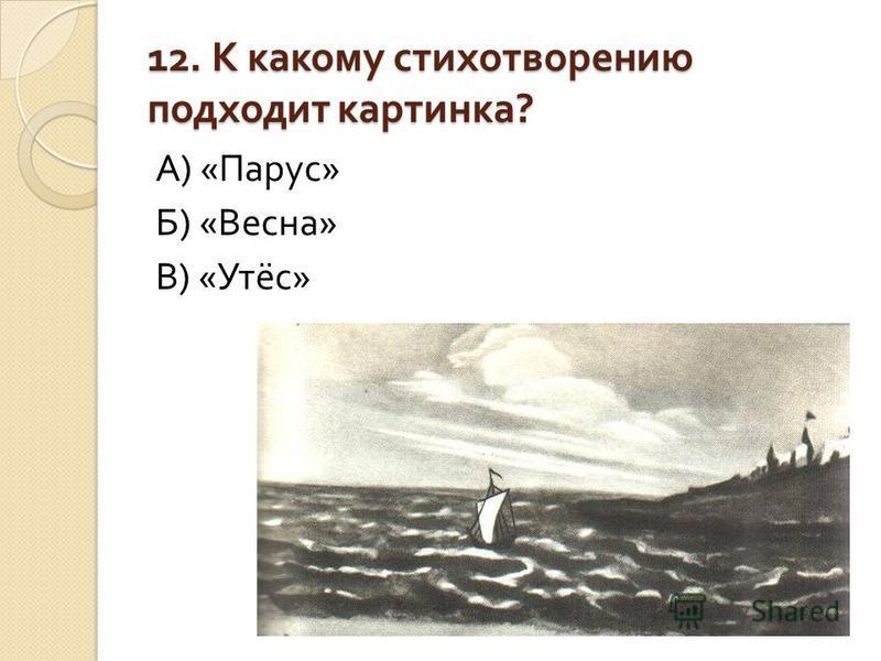 12. К какому стихотворению подходит картинка ? А ) « Парус » Б ) « Весна » В ) « Утёс »