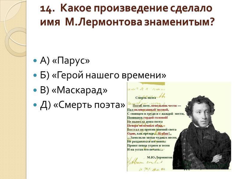 14. Какое произведение сделало имя М. Лермонтова знаменитым ? А ) « Парус » Б ) « Герой нашего времени » В ) « Маскарад » Д ) « Смерть поэта »