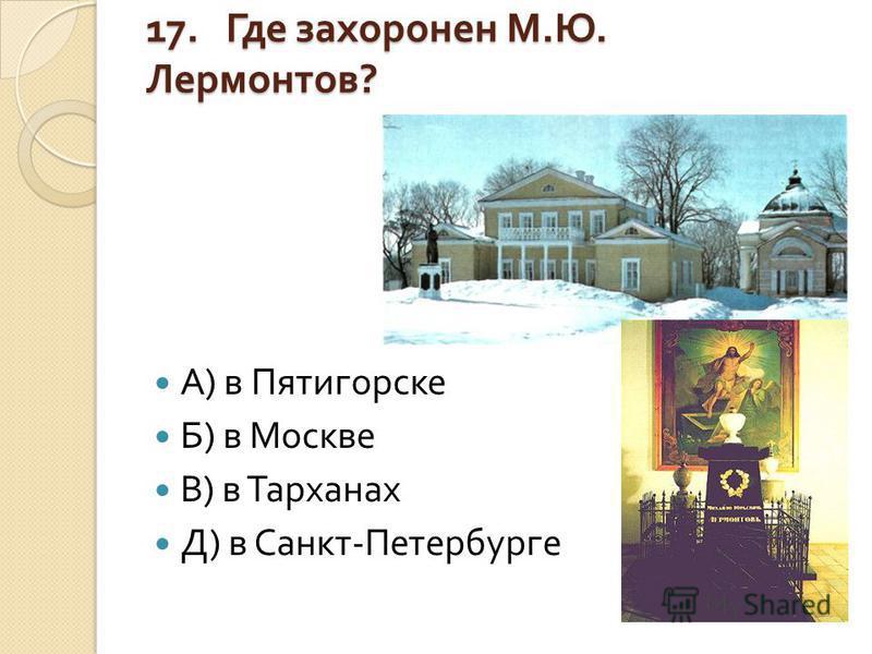 17. Где захоронен М. Ю. Лермонтов ? А ) в Пятигорске Б ) в Москве В ) в Тарханах Д ) в Санкт - Петербурге