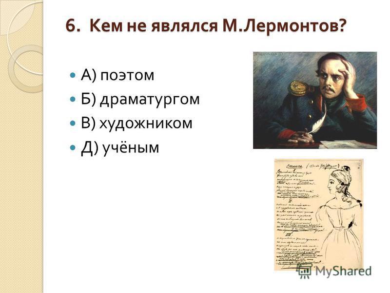 6. Кем не являлся М. Лермонтов ? А ) поэтом Б ) драматургом В ) художником Д ) учёным