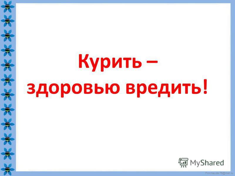 FokinaLida.75@mail.ru Курить – здоровью вредить!