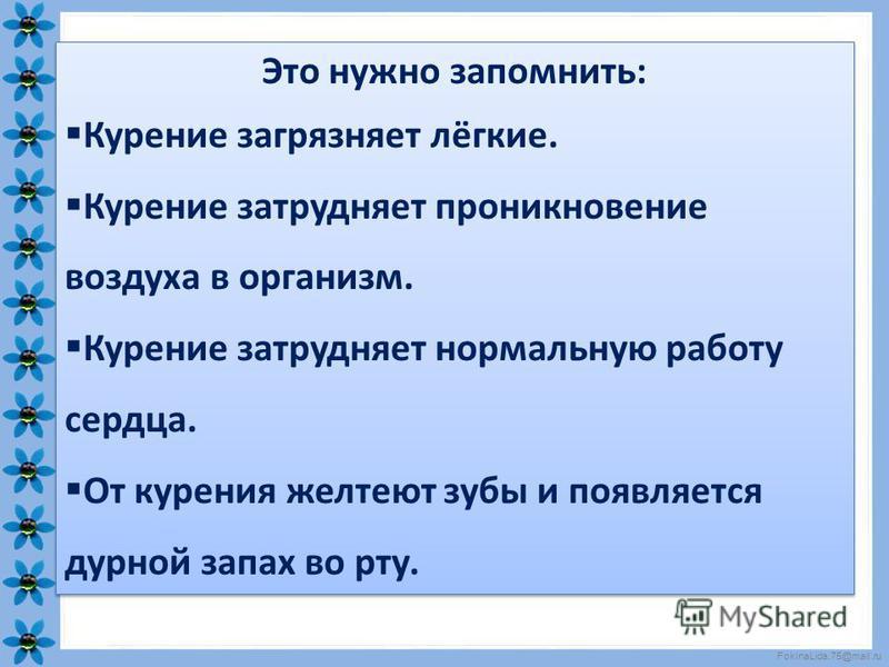 FokinaLida.75@mail.ru Это нужно запомнить: Курение загрязняет лёгкие. Курение затрудняет проникновение воздуха в организм. Курение затрудняет нормальную работу сердца. От курения желтеют зубы и появляется дурной запах во рту. Это нужно запомнить: Кур