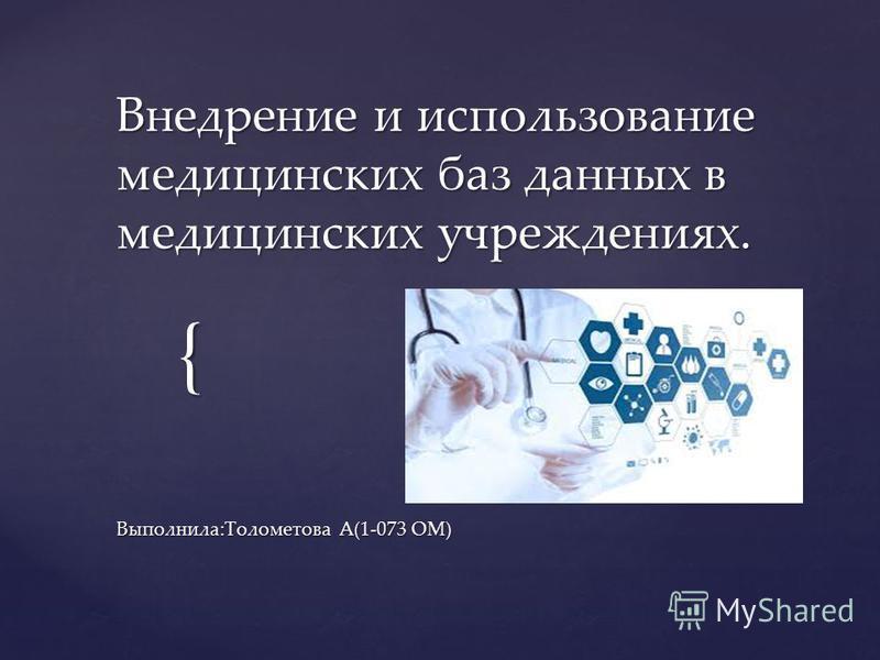 { Внедрение и использование медицинских баз данных в медицинских учреждениях. Выполнила:Толометова А(1-073 ОМ)