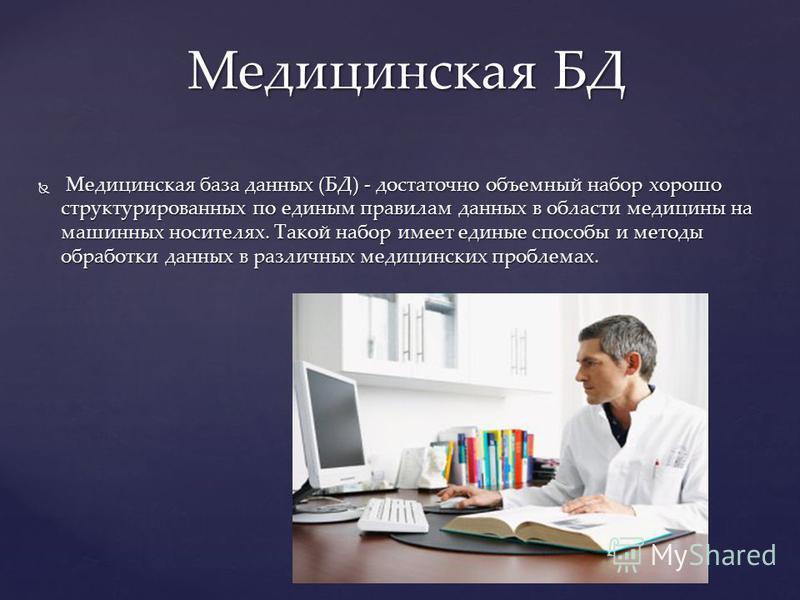Медицинская база данных (БД) - достаточно объемный набор хорошо структурированных по единым правилам данных в области медицины на машинных носителях. Такой набор имеет единые способы и методы обработки данных в различных медицинских проблемах. Медици