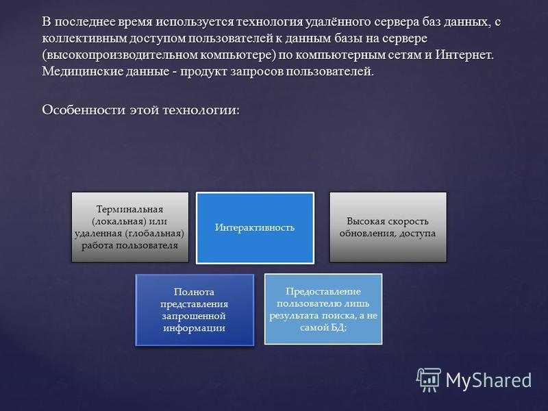 В последнее время используется технология удалённого сервера баз данных, с коллективным доступом пользователей к данным базы на сервере (высокопроизводительном компьютере) по компьютерным сетям и Интернет. Медицинские данные - продукт запросов пользо