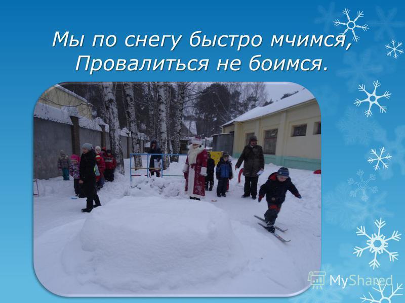 Мы по снегу быстро мчимся, Провалиться не боимся.