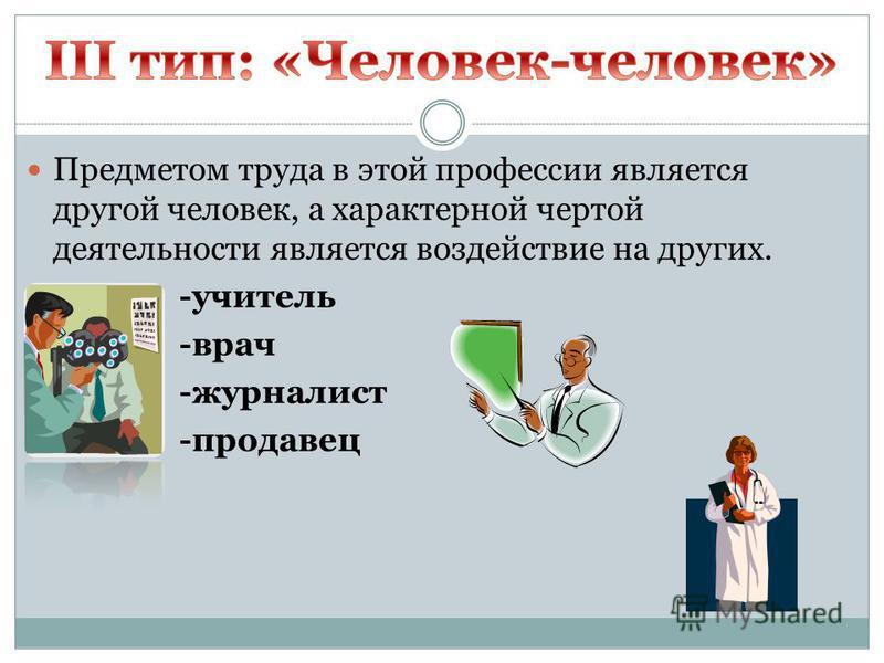 Предметом труда в этой профессии является другой человек, а характерной чертой деятельности является воздействие на других. -учитель -врач -журналист -продавец