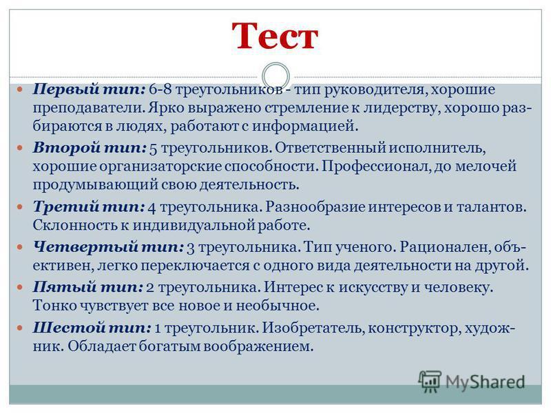 Тест Первый тип: 6-8 треугольников - тип руководителя, хорошие преподаватели. Ярко выражено стремление к лидерству, хорошо раз бираются в людях, работают с информацией. Второй тип: 5 треугольников. Ответственный исполнитель, хорошие организаторские