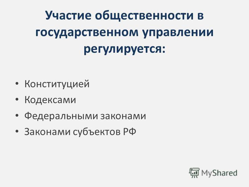 Участие общественности в государственном управлении регулируется: Конституцией Кодексами Федеральными законами Законами субъектов РФ