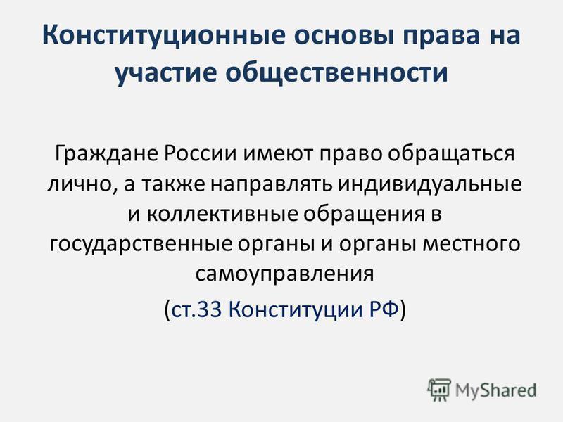 Конституционные основы права на участие общественности Граждане России имеют право обращаться лично, а также направлять индивидуальные и коллективные обращения в государственные органы и органы местного самоуправления (ст.33 Конституции РФ)