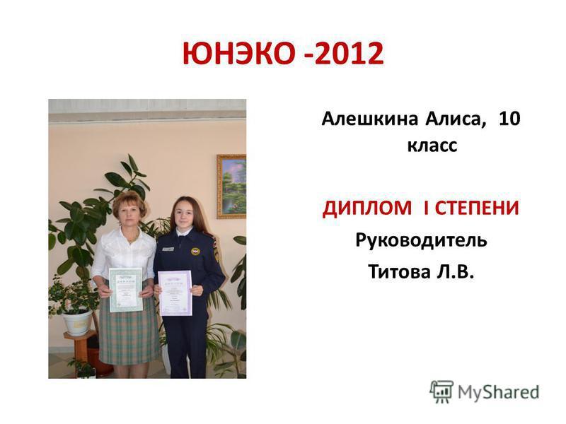 ЮНЭКО -2012 Алешкина Алиса, 10 класс ДИПЛОМ I СТЕПЕНИ Руководитель Титова Л.В.