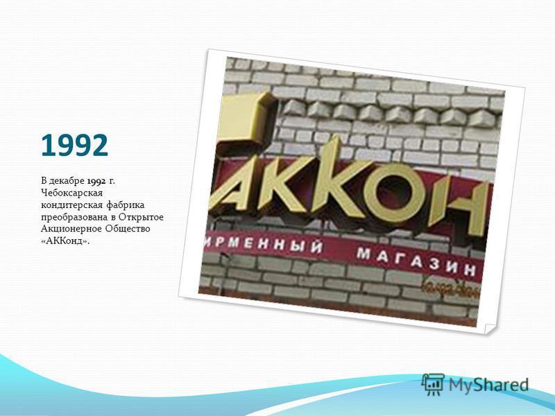 1992 В декабре 1992 г. Чебоксарская кондитерская фабрика преобразована в Открытое Акционерное Общество «АККонд».