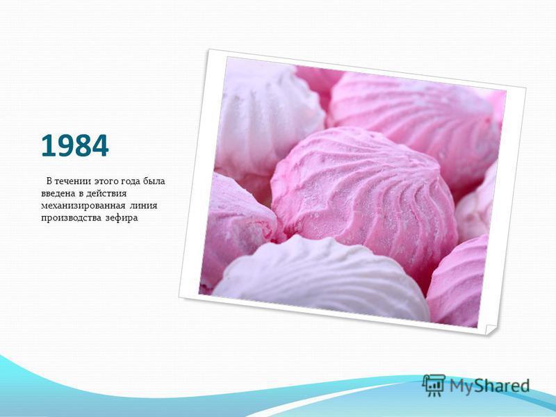 1984 В течении этого года была введена в действия механизированная линия производства зефира